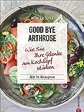 Kochbuch: Good Bye Arthrose. Wie Sie Ihre Gelenke am Kochtopf stärken. 55 Rezepte und die besten Ernährungstipps gegen Arthrose.
