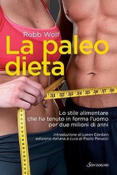 La paleo dieta: Lo stile alimentare che ha tenuto in forma l'uomo per due milioni di anni (Tascabili varia) di [Wolf, Robb]