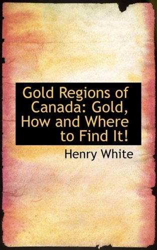 Gold Regions of Canada: Gold, How and Where to Find It