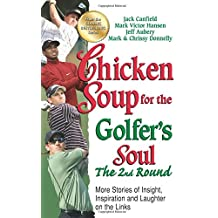 Chicken Soup for the Golfer's Soul, the 2nd Round: More Stories of Insight, Inspiration and Laughter on the Links (Chicken Soup for the Soul)
