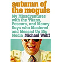 Autumn of the Moguls: My Misadventures with the Titans, Poseurs, and Money Guys who Mastered and Messed Up Big Media: My Misadventures with the Titans, ... Guys Who Mastered and Messed Up Big Media