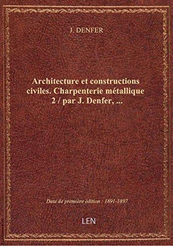 Architecture et constructions civiles. Charpenterie métallique 2 / par J. Denfer,...