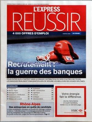 EXPRESS REUSSIR (L') [No 2908] du 29/03/2007 - RECRUTEMENT - LA GUERRE DES BANQUES - POUR EVITER QU'ILS PARTENT DANS LA GRANDE DISTRIBUTION OU VERS D'AUTRES SECTEURS LES BANQUES RIVALISENT D'IMAGINATION AFIN DE SEDUIRE LES MEILLEURS DES JEUNES DIPLOMES - SOMMAIRE - DIRIGEANTS - RHONE-ALPES - MANAGEMENT - COMMERCE DISTRIBUTION - COMMUNICATION - METIERS DE LA SANTE - TECHNIQUE - BTP CONSTRUCTION - LOGISTIQUE - GESTION - JURIDIQUE - ADMINISTRATION - RHONE-ALPES - DES ENTREPRISES EN QUETE DE CANDID