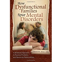How Dysfunctional Families Spur Mental Disorders: A Balanced Approach to Resolve Problems and Reconcile Relationships