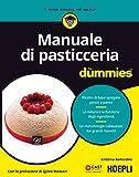 Manuale di pasticceria for dummies. Ricette di base spiegate passo a passo. La natura e la funzione degli ingredienti. Le metodologie collaudate dai grandi...