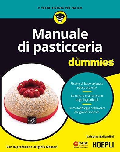 Manuale di pasticceria for dummies. Ricette di base spiegate passo a passo. La natura e la funzione degli ingredienti. Le metodologie collaudate dai grandi.