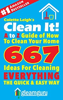 Clean It! A to Z Guide of How To Clean Your Home : 667 Ideas For Cleaning Everything,The Quick & Easy Way (Gleam Guru Book 3) (English Edition) par [Leigh, Colette]
