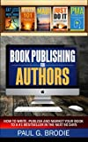 Book Publishing for Authors: How to Write, Publish and Market Your Book to a #1 Bestseller in the Next 90 Days: Volume 1 (Paul G. Brodie Publishing Series Book 2)