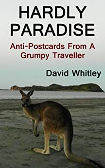 Hardly Paradise: Anti-Postcards From A Grumpy Traveller (English Edition) di [Whitley, David]