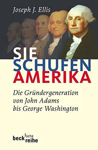 Sie schufen Amerika: Die Gründergeneration von John Adams bis George Washington