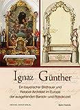 Ignaz Günther: ein bayerischer Bildhauer und Retabel-Architekt im Europa der ausgehenden Barock- und Rokokozeit