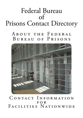 Federal Bureau of Prisons Contact Directory: Contact Information for Facilities Nationwide by U.S. Department of Justice (2014-04-28)