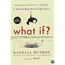 What If? Serious Scientific Answers to Absurd Hypothetical Questions by Randall Munroe (2014-09-02)