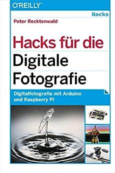 Hacks für die Digitale Fotografie: Digitalfotografie mit Arduino und Raspberry Pi