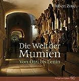 Die Welt der Mumien: Von Ötzi bis Lenin - Albert Zink