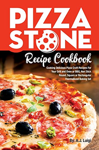 Pizza Stone Recipe Cookbook: Cooking Delicious Pizza Craft Recipes For Your Grill and Oven or BBQ, Non Stick Round, Square or Rectangular ThermaBond Baking Set: Volume 1 (Pizza Stone Recipes)
