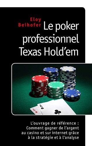 Le Poker Professionnel Texas Hold 'Em - l'Ouvrage de Référence : Comment Gagner de l'Argent au Casino et sur Internet grâce à la Stratégie et à l'Analyse par Eloy Beihofer