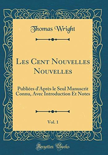 Les Cent Nouvelles Nouvelles, Vol. 1: Publiées d'Après Le Seul Manuscrit Connu, Avec Introduction Et Notes (Classic Reprint) par Thomas Wright