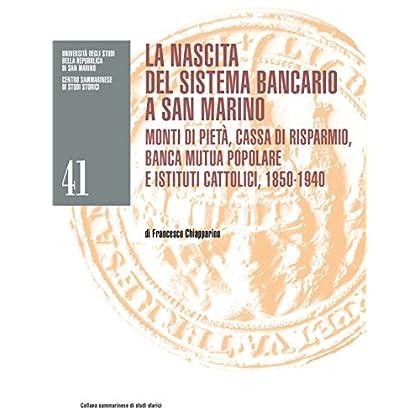 La Nascita Del Sistema Bancario A San Marino: Monti Di Pietà, Cassa Di Risparmio, Banca Mutua Popolare E Istituti Cattolici, 1850-1940 (Collana Sammarinese Di Studi Storici Vol. 41)