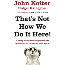 That's Not How We Do It Here!: A Story About How Organizations Rise, Fall - and Can Rise Again by John Kotter (2016-06-16)