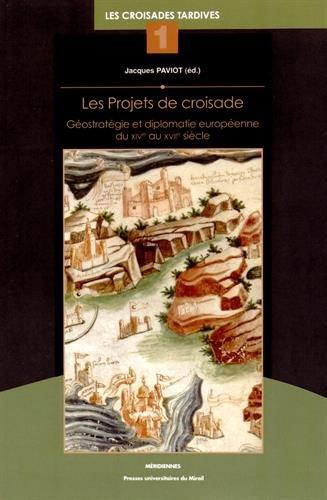 Les projets de croisade : Géostratégie et diplomatie européenne du XIVe au XVIIe siècle, Les croisades tardives tome 1 par Daniel Baloup
