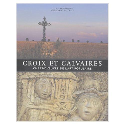 Croix et calvaires : Chefs-d'oeuvre de l'art populaire de Christophe Lefébure ( 24 mars 2004 )