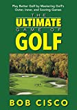 The Ultimate Game of Golf: Play Better Golf by Mastering Golf's Outer, Inner, and Scoring Games