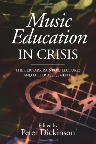 Music Education in Crisis: The Bernarr Rainbow Lectures and Other Assessments: 24 (Classic Texts in Music Education)