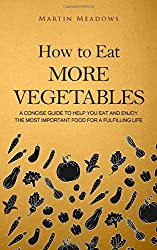 How to Eat More Vegetables: A Concise Guide to Help You Eat and Enjoy the Most Important Food for a Fulfilling Life