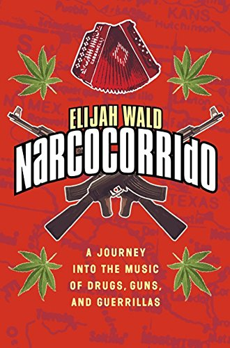Narcocorrido: A Journey into the Music of Drugs, Guns, and Guerillas por Elijah Wald