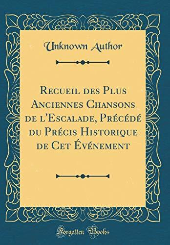 Recueil Des Plus Anciennes Chansons de l'Escalade, Précédé Du Précis Historique de CET Événement (Classic Reprint)
