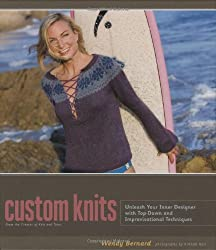 Custom Knits: Unleash Your Inner Designer with Top-Down and Improvisational Techniques: 25 Projects (Plus Variations) and Techniques for Customizing to Fit Your Style and Your Body