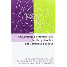 Guía práctica de Aromaterapia familiar y científica. Mis 12 aceites esenciales preferidos en 100 fórmulas muy eficaces para 300 patologías