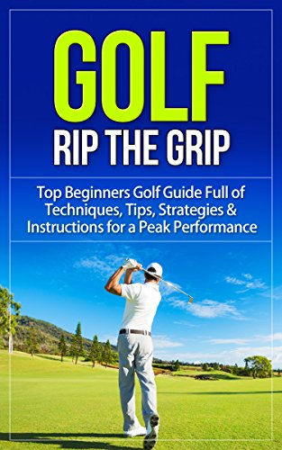 Golf: Rip the Grip - Top Beginners Golf Guide Full of Techniques, Tips, Strategies & Instructions for a Peak Performance (Golf, Golf Books, Golf Instruction, ... Golf For Beginners) (English Edition)