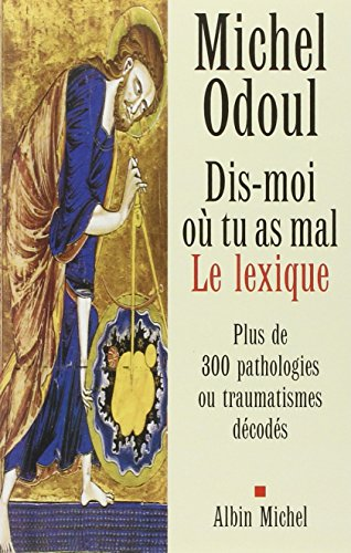 Dis-moi o tu as mal : Le Lexique : Plus de 300 pathologies ou traumatismes dcods