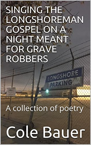 singing-the-longshoreman-gospel-on-a-night-meant-for-grave-robbers-a-collection-of-poetry