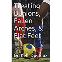 Treating Bunions, Fallen Arches, & Flat Feet (English Edition)