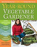 The Year-Round Vegetable Gardener: How to Grow Your Own Food 365 Days a Year, No Matter Where You Live