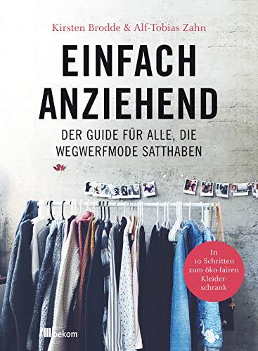 Einfach anziehend: Der Guide für alle, die Wegwerfmode satthaben: In 10 Schritten zum öko-fairen Kleiderschrank