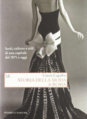 Storia della moda a Roma. Sarti, culture e stili di una capitale dal 1871 a oggi. Ediz. illustrata