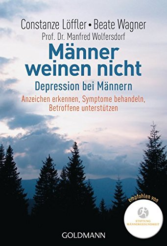 Männer weinen nicht: Depression bei Männern                                                                            Anzeichen erkennen - Symptome behandeln - Betroffene unterstützen
