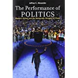 The Performance of Politics: Obama's Victory and the Democratic Struggle for Power by Jeffrey C. Alexander (2010-11-10)