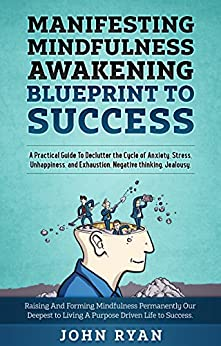 Manifesting Mindfulness Awakening Blueprint to Success: A Practical Guide To Declutter the Cycle of Anxiety, Stress, Unhappiness, and Exhaustion, Negative thinking, Jealousy. (English Edition) de [Ryan, John]