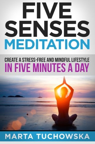 Five Senses Meditation: Create a Stress-Free and Mindful Lifestyle in Five Minutes a Day: Volume 3 (Meditation, Mindfulness & Healing)