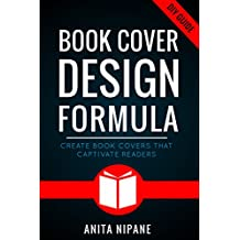 Book Cover Design Formula: Create Book Covers That Captivate Readers: Complete DIY Book Cover Design Guide for Self-published and Indie Authors