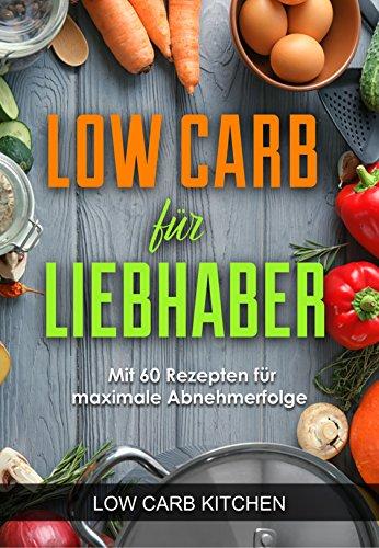 Low Carb für Liebhaber - Mit 60 Rezepten für maximale Abnehmerfolge (Fettverbrennung durch Low Carb, Gesund abnehmen mit Low Carb, Low Carb Rezepte zum abnehmen)