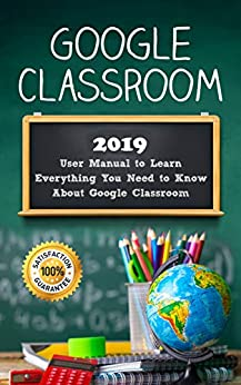 Google Classroom: 2019 User Manual to Learn Everything You Need to Know About Google Classroom by [Class, Alexa]