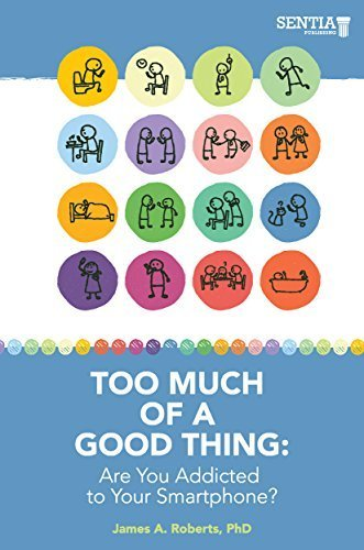 TOO MUCH OF A GOOD THING: Are You Addicted to Your Smartphone? by Dr. James A. Roberts (2015-08-02)