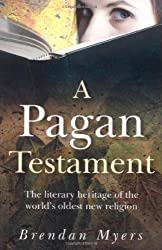 A Pagan Testament: The Literary Heritage of the World's Oldest New Religion by Brendan Myers (2008)