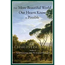 By Charles Eisenstein - The More Beautiful World Our Hearts Know is Possible (Sacred Activism)